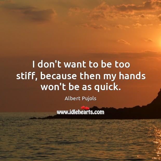 I don't want to be too stiff, because then my hands won't be as quick. Albert Pujols Picture Quote