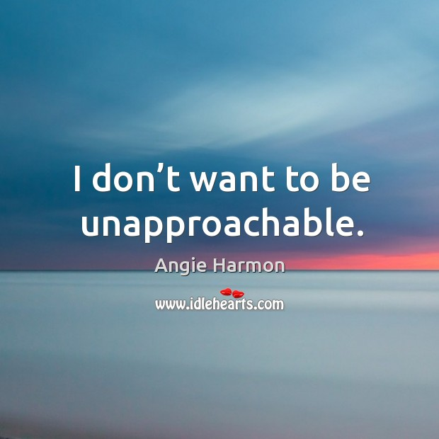 I don't want to be unapproachable. Image