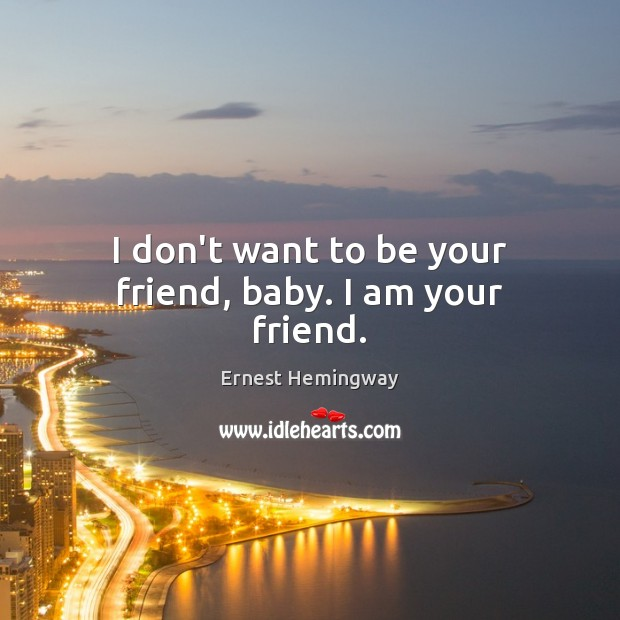 I don't want to be your friend, baby. I am your friend. Ernest Hemingway Picture Quote