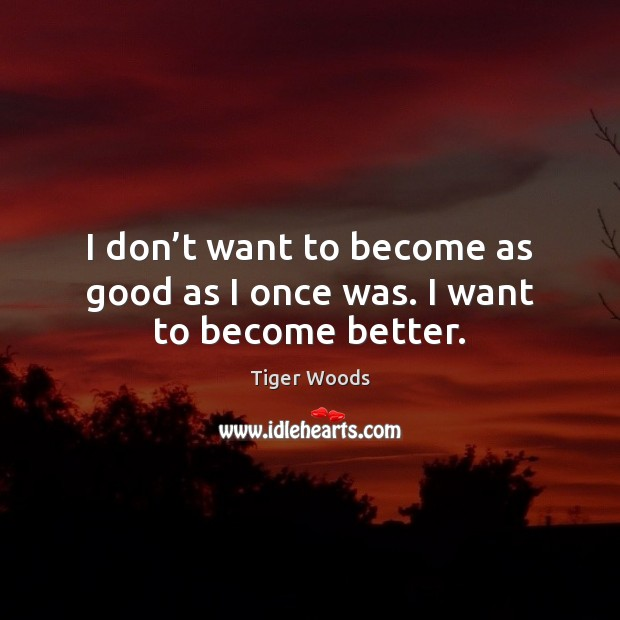 I don't want to become as good as I once was. I want to become better. Tiger Woods Picture Quote