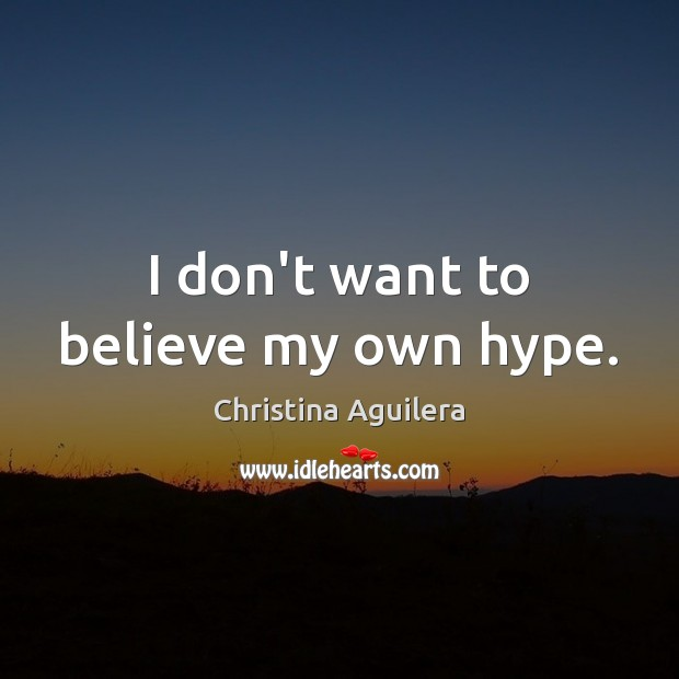 I don't want to believe my own hype. Christina Aguilera Picture Quote
