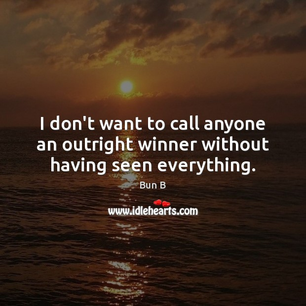 I don't want to call anyone an outright winner without having seen everything. Bun B Picture Quote