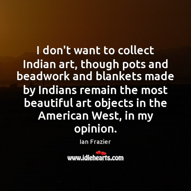 I don't want to collect Indian art, though pots and beadwork and Image