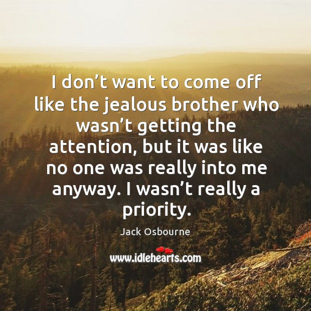 I don't want to come off like the jealous brother who wasn't getting the attention Image