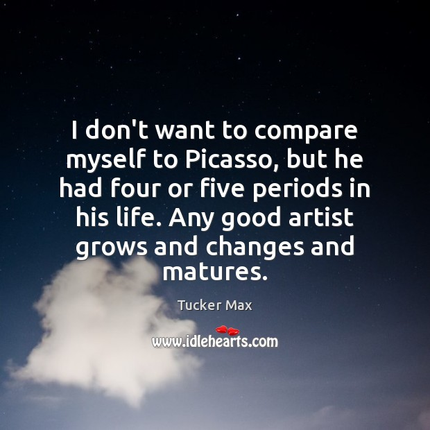 Image, I don't want to compare myself to Picasso, but he had four