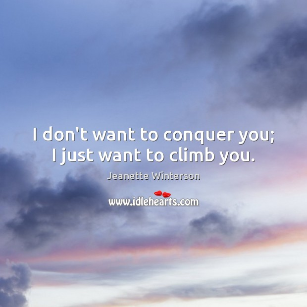 I don't want to conquer you; I just want to climb you. Image