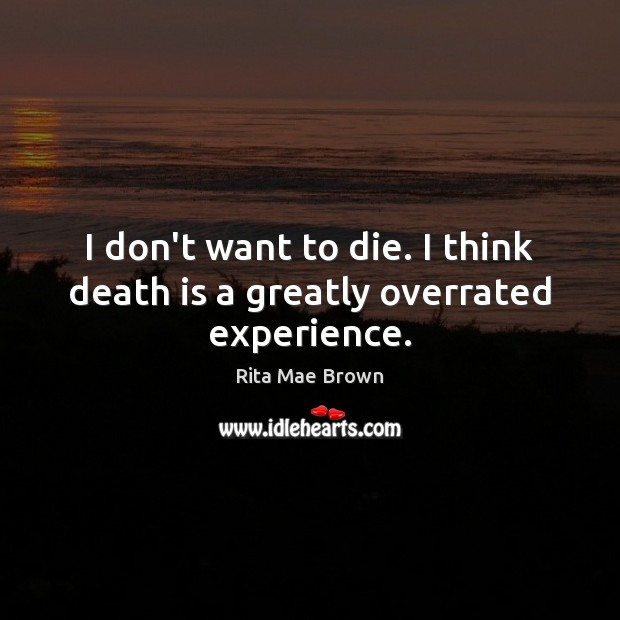 I don't want to die. I think death is a greatly overrated experience. Rita Mae Brown Picture Quote