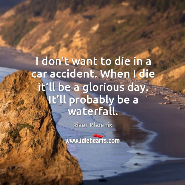 I don't want to die in a car accident. When I die it'll be a glorious day. It'll probably be a waterfall. Image