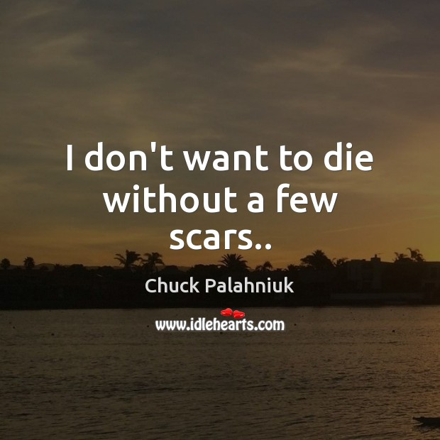 I don't want to die without a few scars.. Chuck Palahniuk Picture Quote
