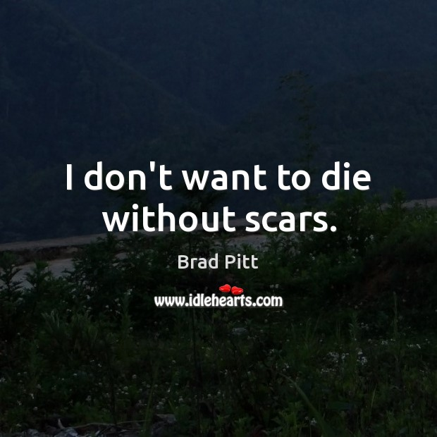 I don't want to die without scars. Image