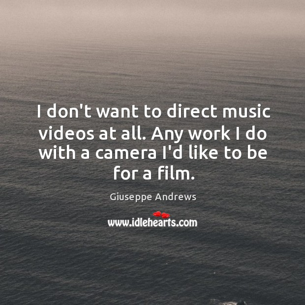 I don't want to direct music videos at all. Any work I Image
