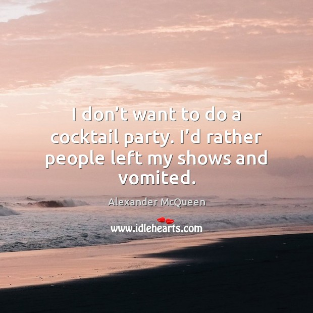 I don't want to do a cocktail party. I'd rather people left my shows and vomited. Image