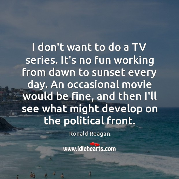 I don't want to do a TV series. It's no fun working Ronald Reagan Picture Quote