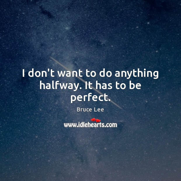 I don't want to do anything halfway. It has to be perfect. Bruce Lee Picture Quote