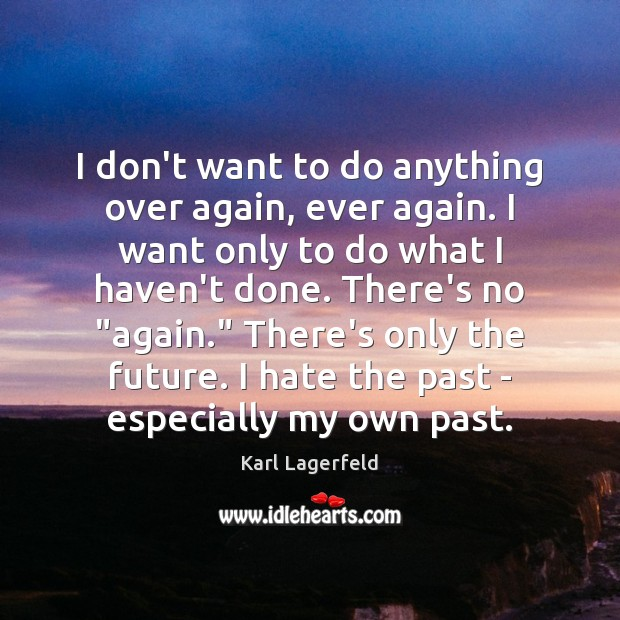 I don't want to do anything over again, ever again. I want Karl Lagerfeld Picture Quote