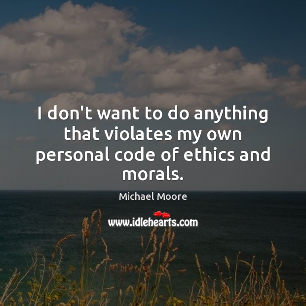 I don't want to do anything that violates my own personal code of ethics and morals. Image