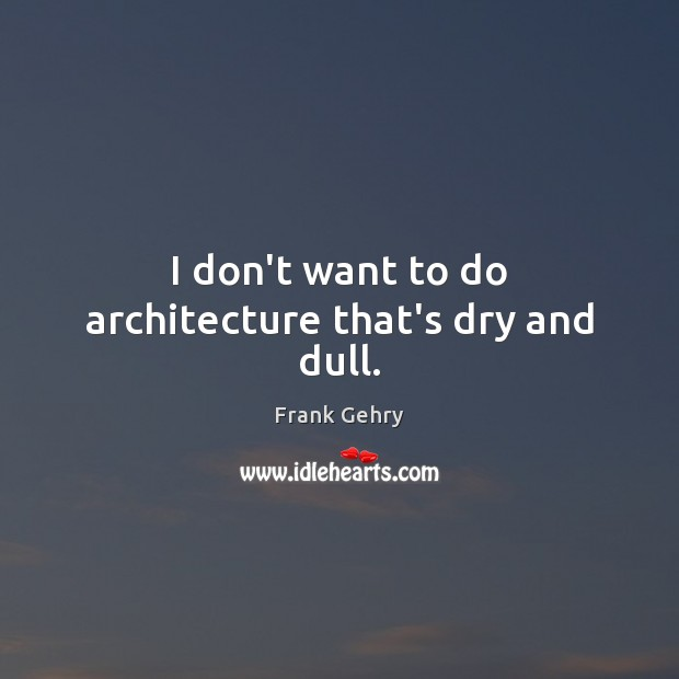 I don't want to do architecture that's dry and dull. Frank Gehry Picture Quote
