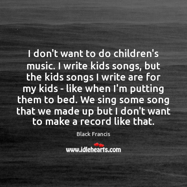 I don't want to do children's music. I write kids songs, but Image