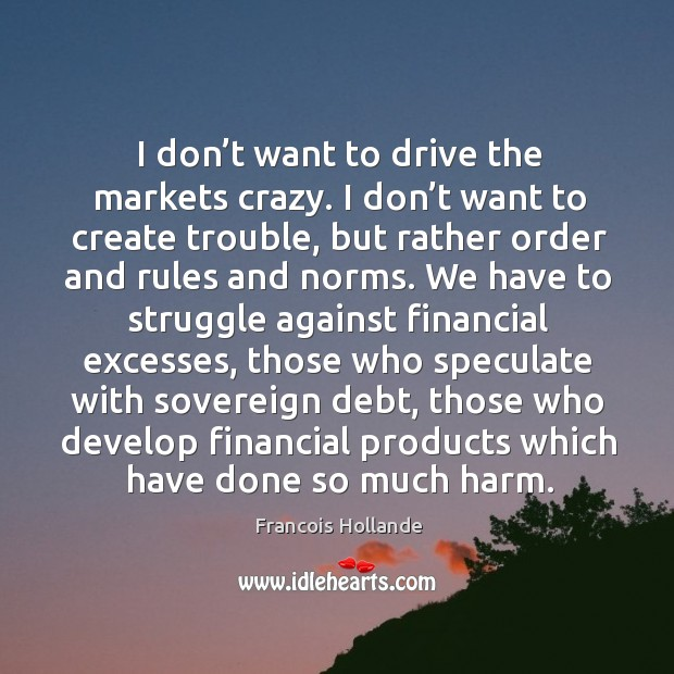 I don't want to drive the markets crazy. I don't want to create trouble, but rather order and rules and norms. Image