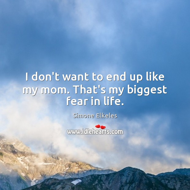 I don't want to end up like my mom. That's my biggest fear in life. Image