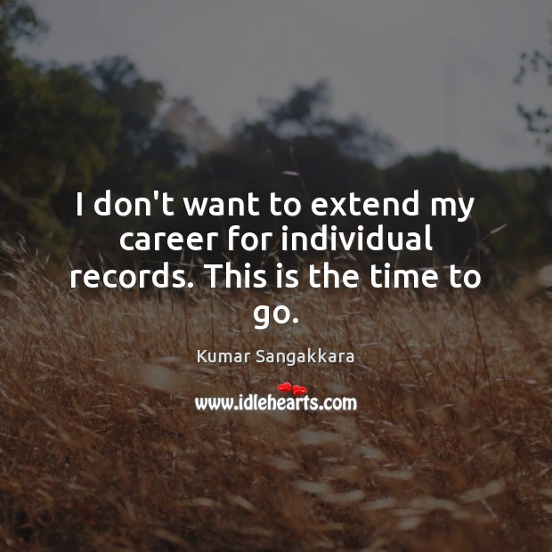I don't want to extend my career for individual records. This is the time to go. Image