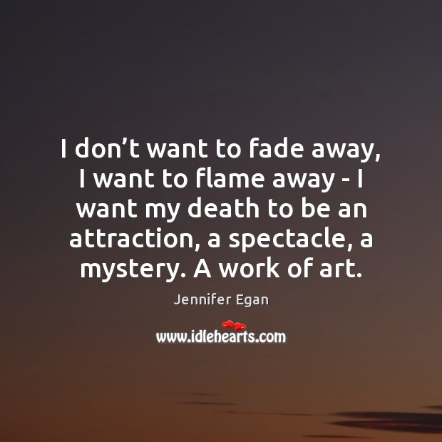 I don't want to fade away, I want to flame away Jennifer Egan Picture Quote