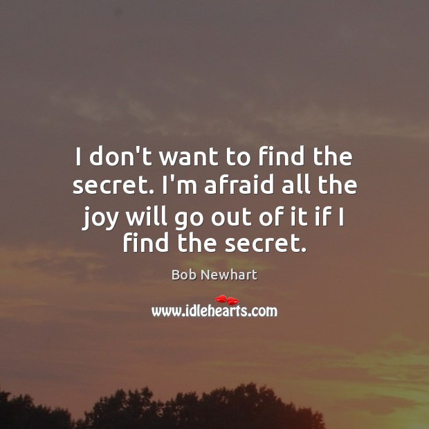 I don't want to find the secret. I'm afraid all the joy Bob Newhart Picture Quote