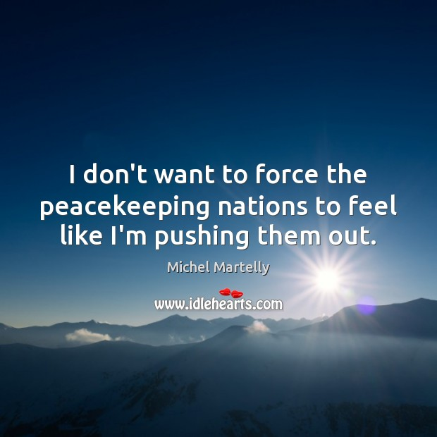 I don't want to force the peacekeeping nations to feel like I'm pushing them out. Image