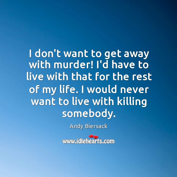 I don't want to get away with murder! I'd have to live Image