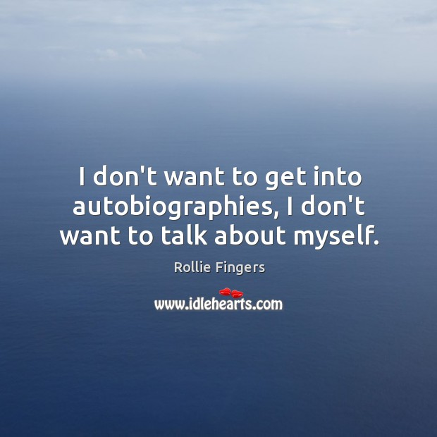 I don't want to get into autobiographies, I don't want to talk about myself. Image