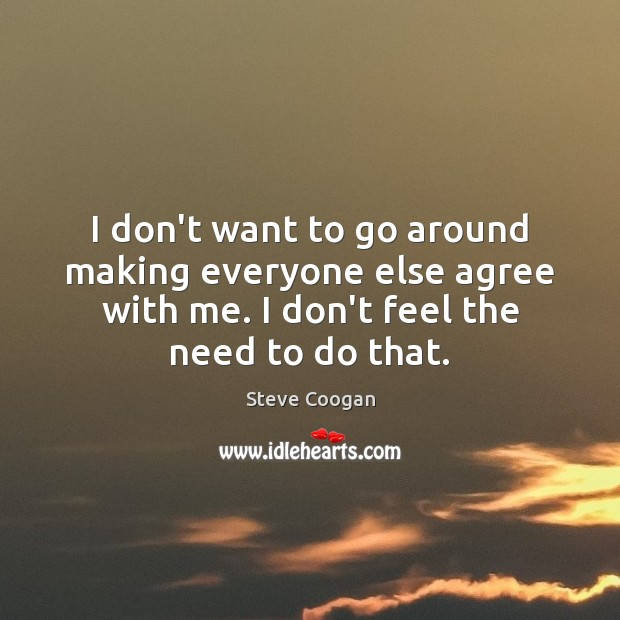 I don't want to go around making everyone else agree with me. Steve Coogan Picture Quote
