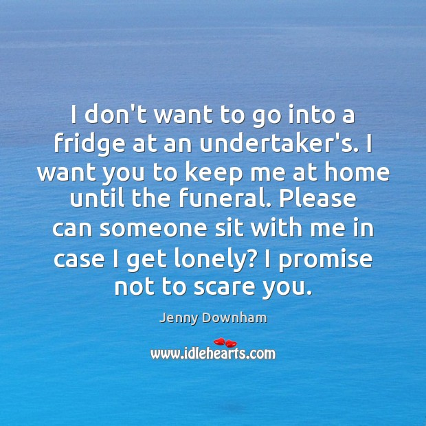 I don't want to go into a fridge at an undertaker's. I Jenny Downham Picture Quote
