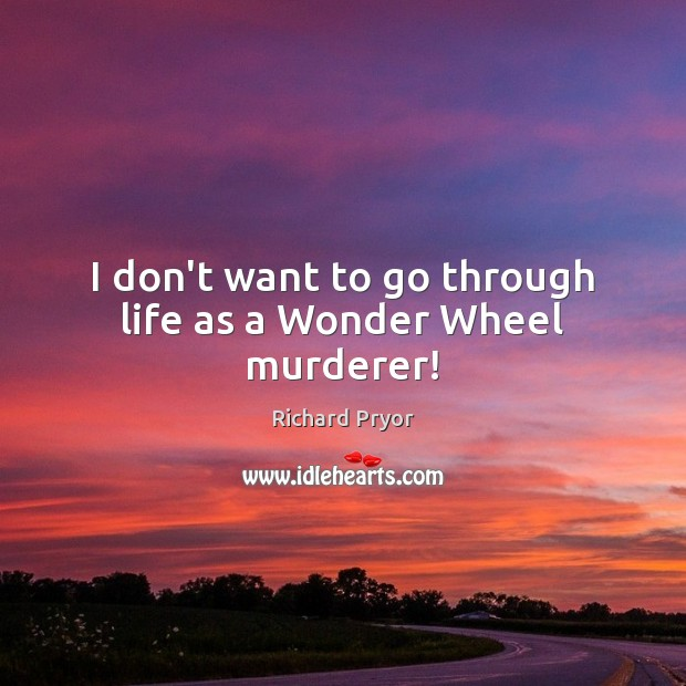 I don't want to go through life as a Wonder Wheel murderer! Richard Pryor Picture Quote