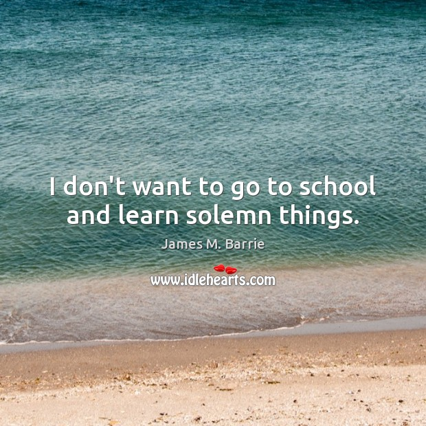 I don't want to go to school and learn solemn things. Image