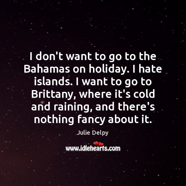 I don't want to go to the Bahamas on holiday. I hate Julie Delpy Picture Quote