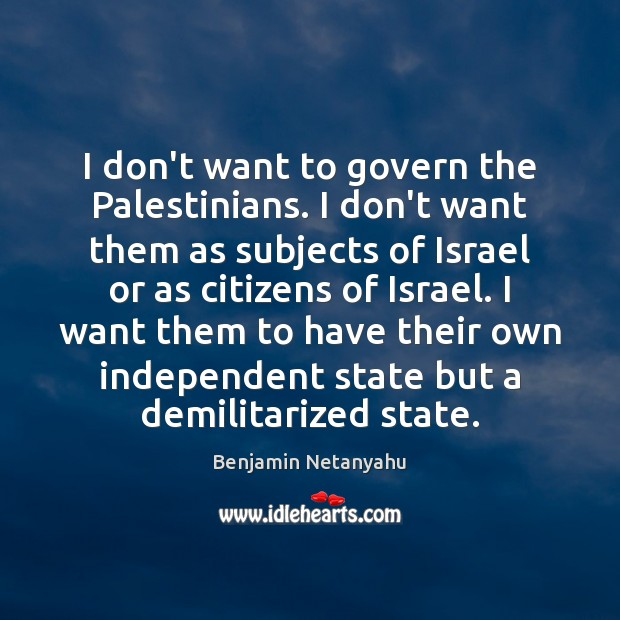 I don't want to govern the Palestinians. I don't want them as Benjamin Netanyahu Picture Quote