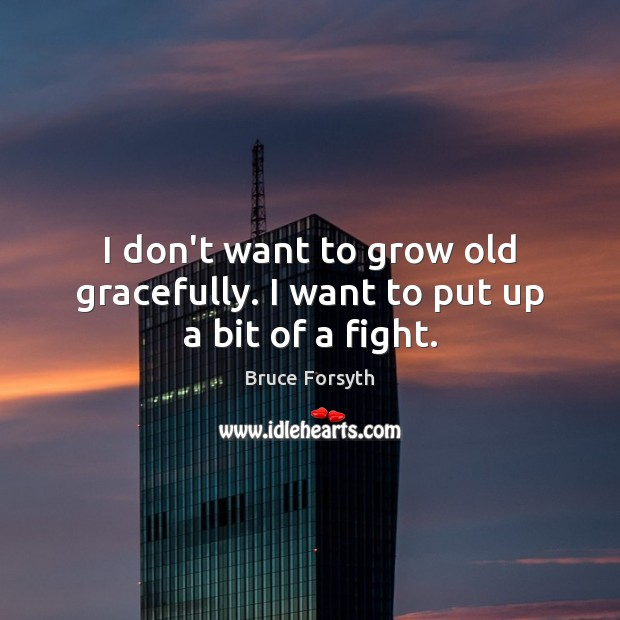 I don't want to grow old gracefully. I want to put up a bit of a fight. Image