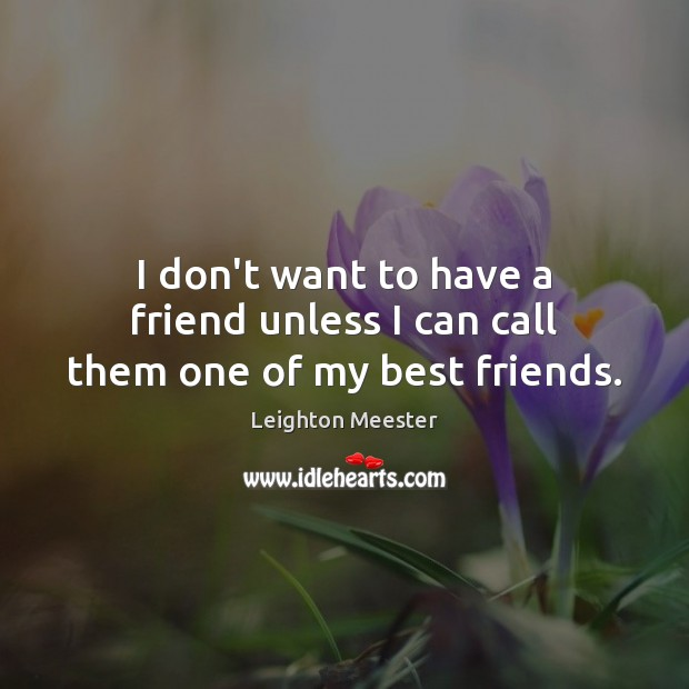 I don't want to have a friend unless I can call them one of my best friends. Image