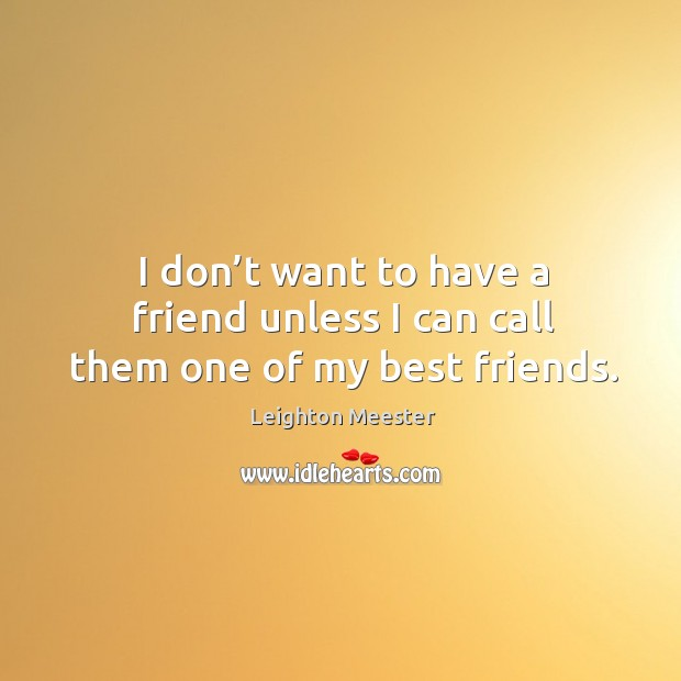 Image, I don't want to have a friend unless I can call them one of my best friends.