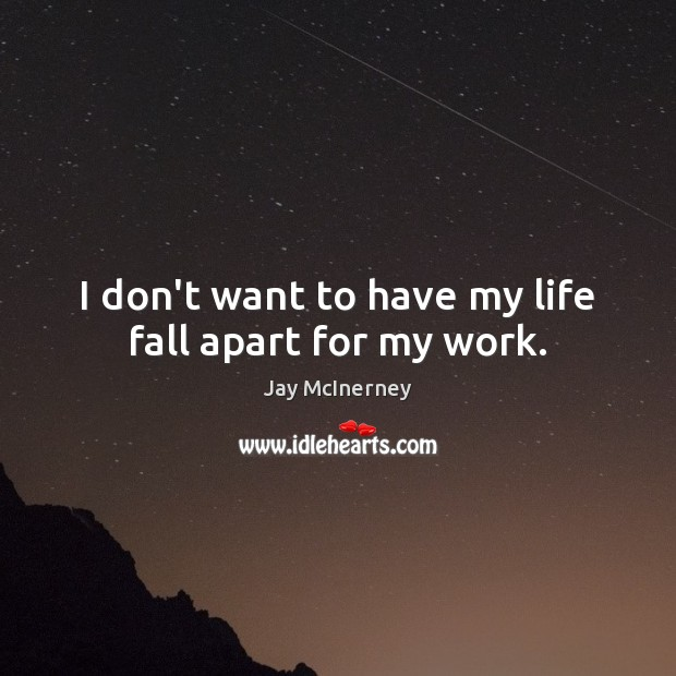 I don't want to have my life fall apart for my work. Image