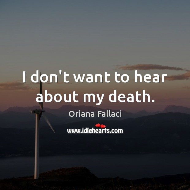 I don't want to hear about my death. Oriana Fallaci Picture Quote