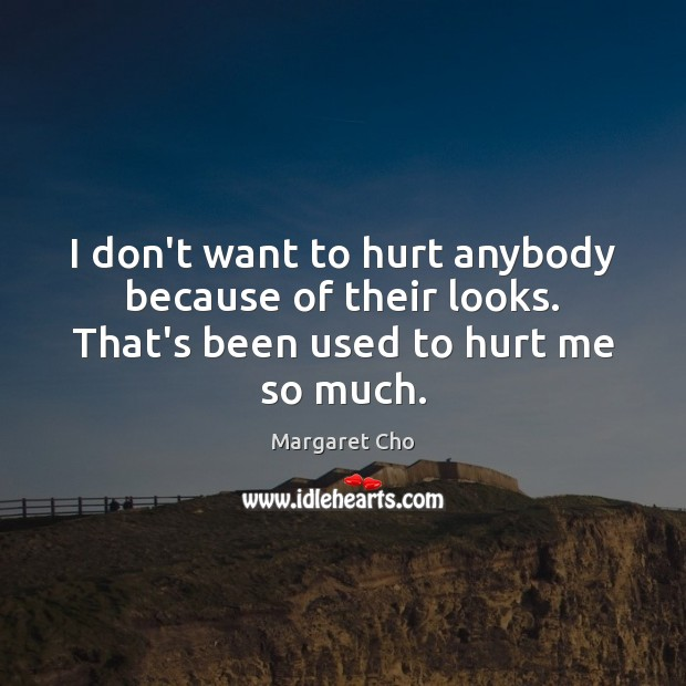I don't want to hurt anybody because of their looks. That's been used to hurt me so much. Image