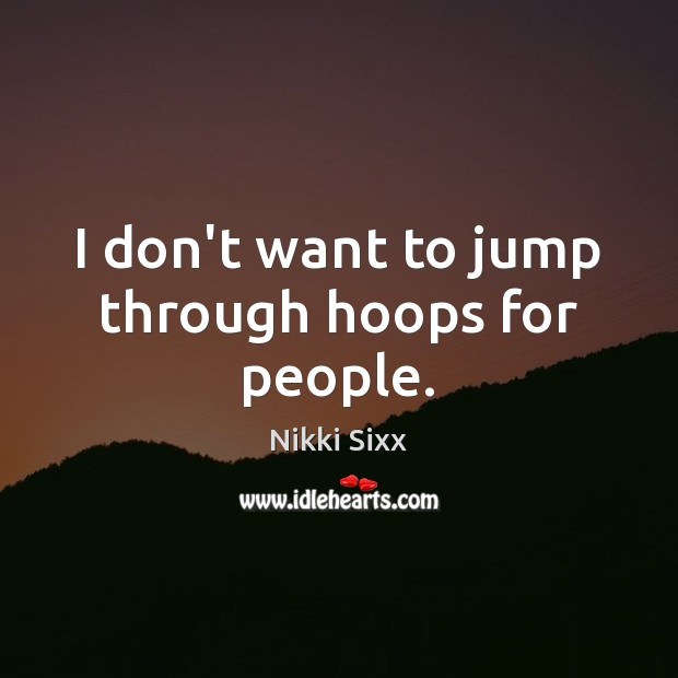 I don't want to jump through hoops for people. Image