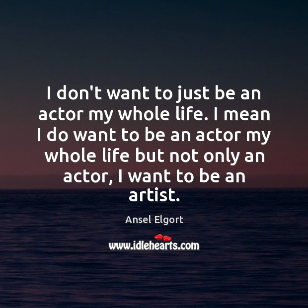Image, I don't want to just be an actor my whole life. I