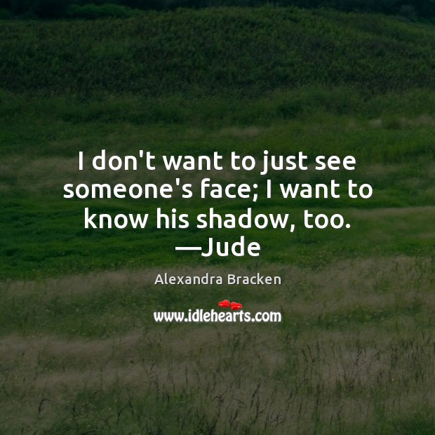 Image, I don't want to just see someone's face; I want to know his shadow, too. —Jude