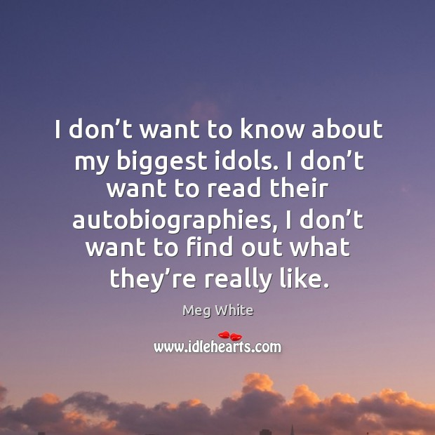 I don't want to know about my biggest idols. I don't want to read their autobiographies Image