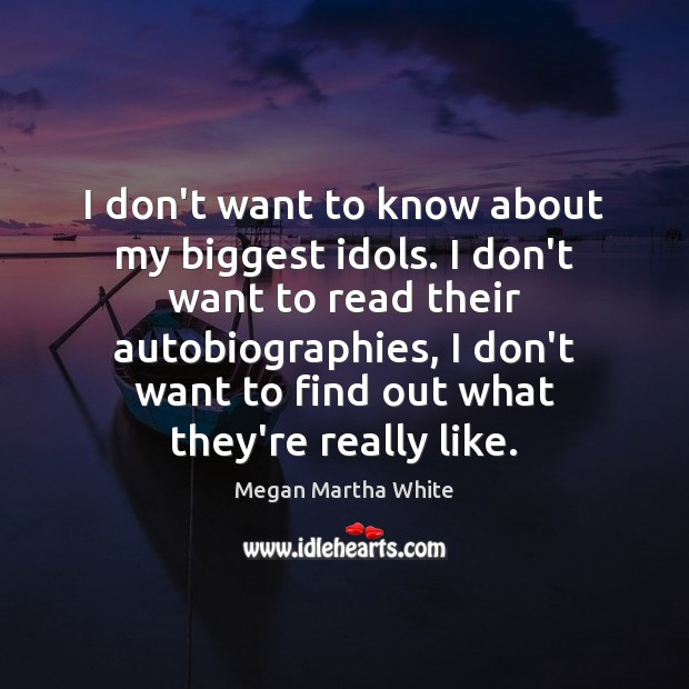 I don't want to know about my biggest idols. I don't want Image