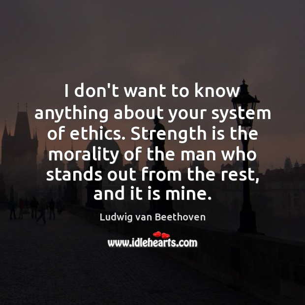 I don't want to know anything about your system of ethics. Strength Ludwig van Beethoven Picture Quote