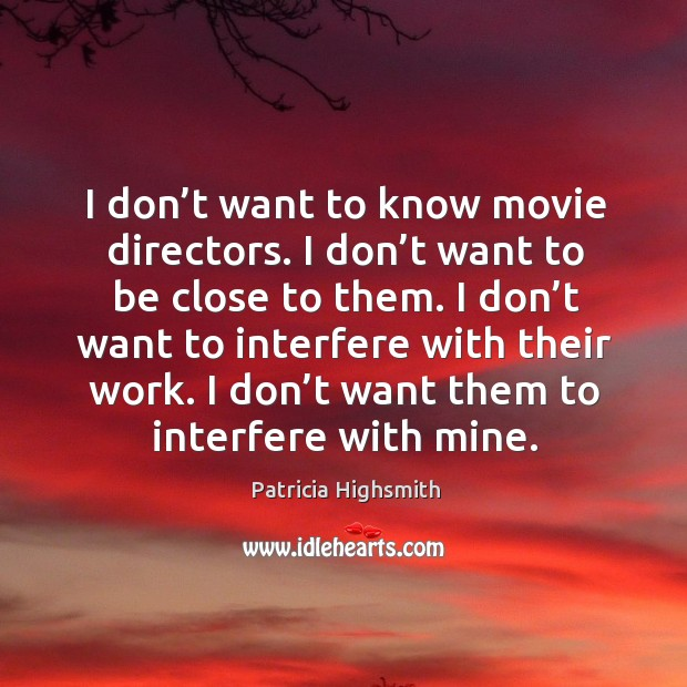 I don't want to know movie directors. I don't want to be close to them. Patricia Highsmith Picture Quote