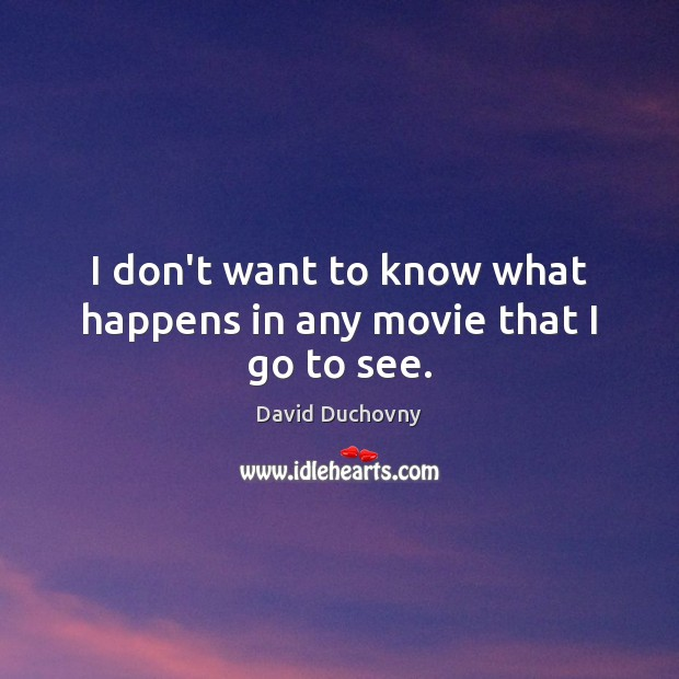 I don't want to know what happens in any movie that I go to see. David Duchovny Picture Quote